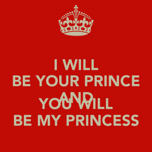 WILL BE YOUR PRINCE AND YOU WILL BE MY PRINCESS