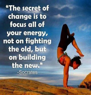Secret Of Change Is To Focus Your Energy On Building The New: Quote ...