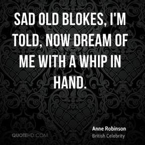 Anne Robinson - Sad old blokes, I'm told, now dream of me with a whip ...