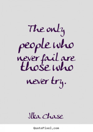 """The only people who never fail are those who never try. """""""