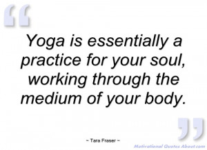 yoga is essentially a practice for your tara fraser