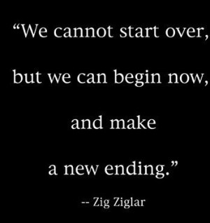 ... , but we can begin now, and make a new ending. Zig Ziglar (In Memory