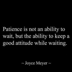Patience is a virtue….