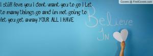 still love you..! I don't want you to go..! I Let to many things go ...