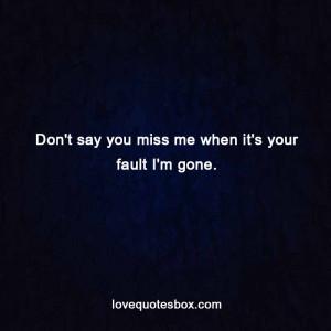 Don't say you miss me when it's your fault I'm gone.