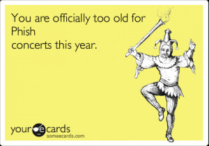 Funny Birthday Ecard: You are officially too old for Phish concerts ...