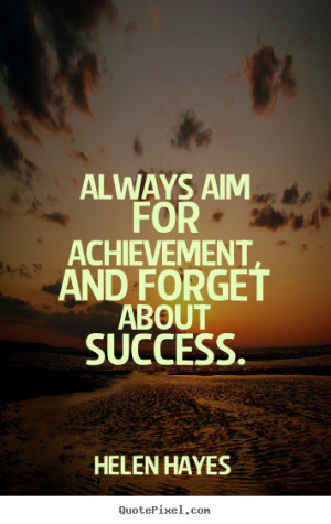 ... Aim For Achievement And Forget About Success - Achievement Quote