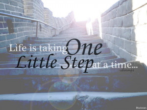 Life is taking one little step at a time