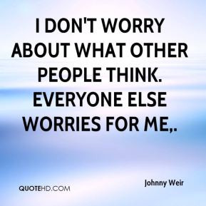 Johnny Weir - I don't worry about what other people think. Everyone ...