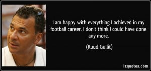 am happy with everything I achieved in my football career. I don't ...