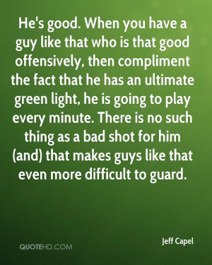 He's good. When you have a guy like that who is that good offensively ...