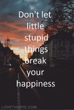 Dont let stupid things break your happiness life quotes quotes quote ...