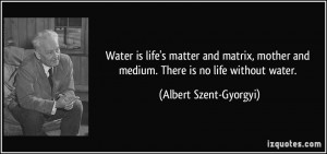 Water is life's matter and matrix, mother and medium. There is no life ...