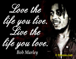 bob marley quotes love the life you live