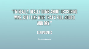 really, really dumb about describing wine, but I like wine that's ...