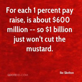 For each 1 percent pay raise, is about $600 million -- so $1 billion ...