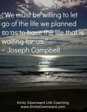 We must be willing to let go of the life we planned so as to have the ...