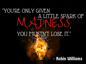 You're only given a little spark of madness, you mustn't lose it ...