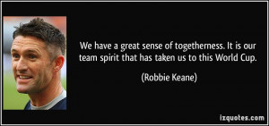 We have a great sense of togetherness. It is our team spirit that has ...