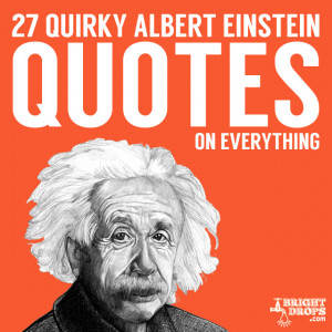 ... is a great list of fun, wise and quirky quotes from Albert Einstein