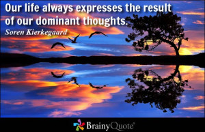 Our life always expresses the result of our dominant thoughts. - Soren ...