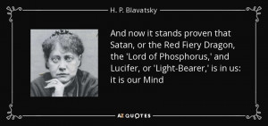... Lucifer, or 'Light-Bearer,' is in us: it is our Mind - H. P. Blavatsky