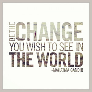 Decide today that you will BE the change! you wish to see in the world