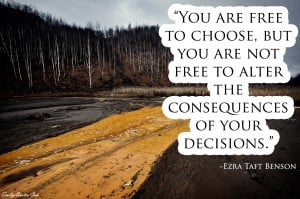 You are free to choose but you are not free from the consequences of