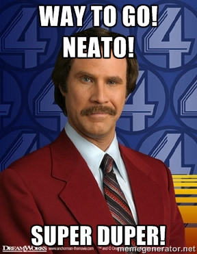 Ron Burgundy - Way to go! Neato! super duper!