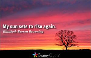 My sun sets to rise again. - Elizabeth Barrett Browning