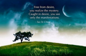 Free from desire, you realize the mystery. Caught in desire, you see ...