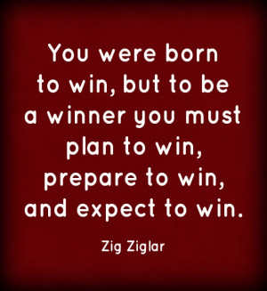 You were born to win, but to be a winner you must plan to win, prepare ...