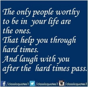 ... you through hard times, and laugh with you after the hard times pass