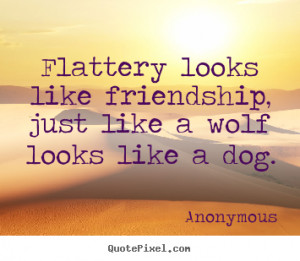 Friendship quotes - Flattery looks like friendship, just like a wolf ...