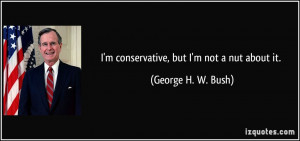 conservative, but I'm not a nut about it. - George H. W. Bush