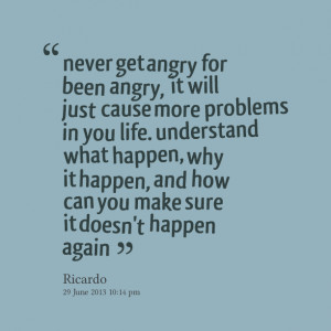 Quotes Picture: never get angry for been angry, it will just cause ...