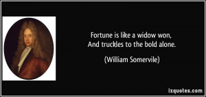 Fortune is like a widow won, And truckles to the bold alone. - William ...