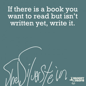 "... book you want to read but isn`t written yet, write it."" ~Shel"