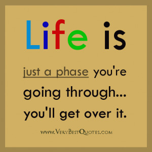 ... quotes, Life is just a phase you're going through...you'll get over it