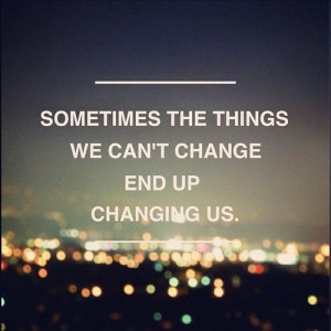 Sometimes the things we can't change end up changing us.