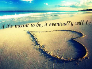 If its meant to be, it eventually will be.