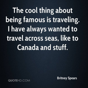 The cool thing about being famous is traveling. I have always wanted ...