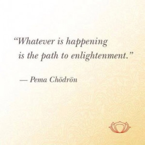 Whatever is happening is the path to enlightenment.