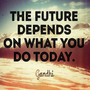 Plan for your future, and start with it today not tomorrow, not next ...