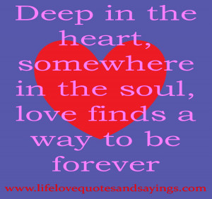Deep in the heart, somewhere in the soul, love finds a way to be ...