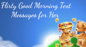 ... are samples of lovely flirty good morning text messages for her