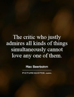 The critic who justly admires all kinds of things simultaneously ...