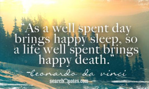 ... spent day brings happy sleep, so a life well spent brings happy death
