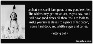 Look at me, see if I am poor, or my people either. The whites may get ...