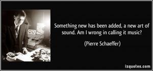 ... new art of sound. Am I wrong in calling it music? - Pierre Schaeffer